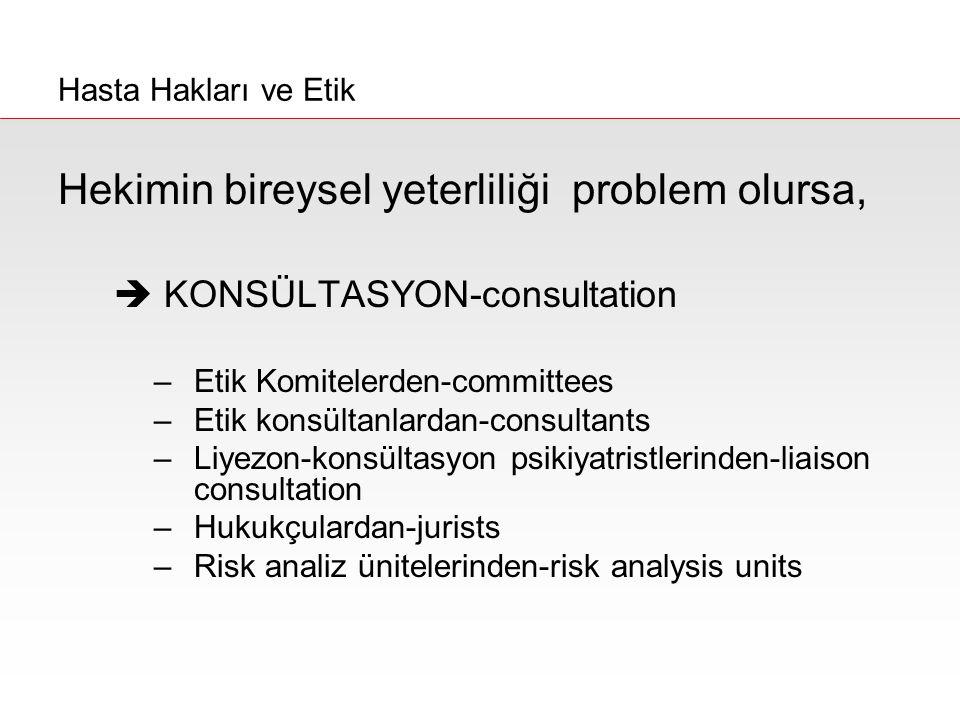 Hekimin bireysel yeterliliği problem olursa,  KONSÜLTASYON-consultation –Etik Komitelerden-committees –Etik konsültanlardan-consultants –Liyezon-kons