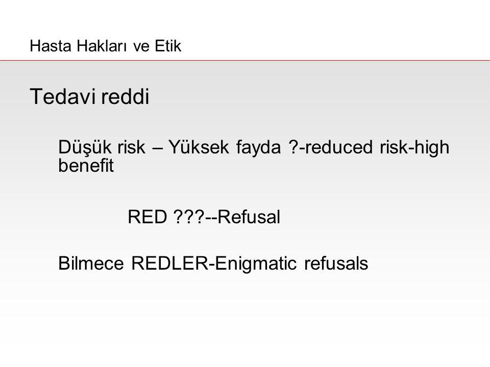 Tedavi reddi Düşük risk – Yüksek fayda ?-reduced risk-high benefit RED ???--Refusal Bilmece REDLER-Enigmatic refusals Hasta Hakları ve Etik