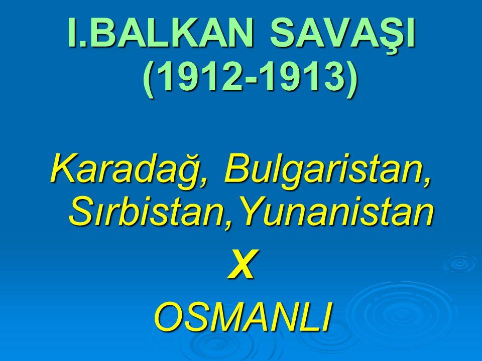 I.BALKAN SAVAŞI (1912-1913) Karadağ, Bulgaristan, Sırbistan,Yunanistan XOSMANLI