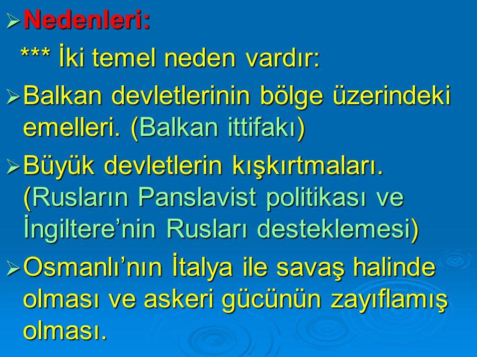  Nedenleri: *** İki temel neden vardır: *** İki temel neden vardır:  Balkan devletlerinin bölge üzerindeki emelleri. (Balkan ittifakı)  Büyük devle