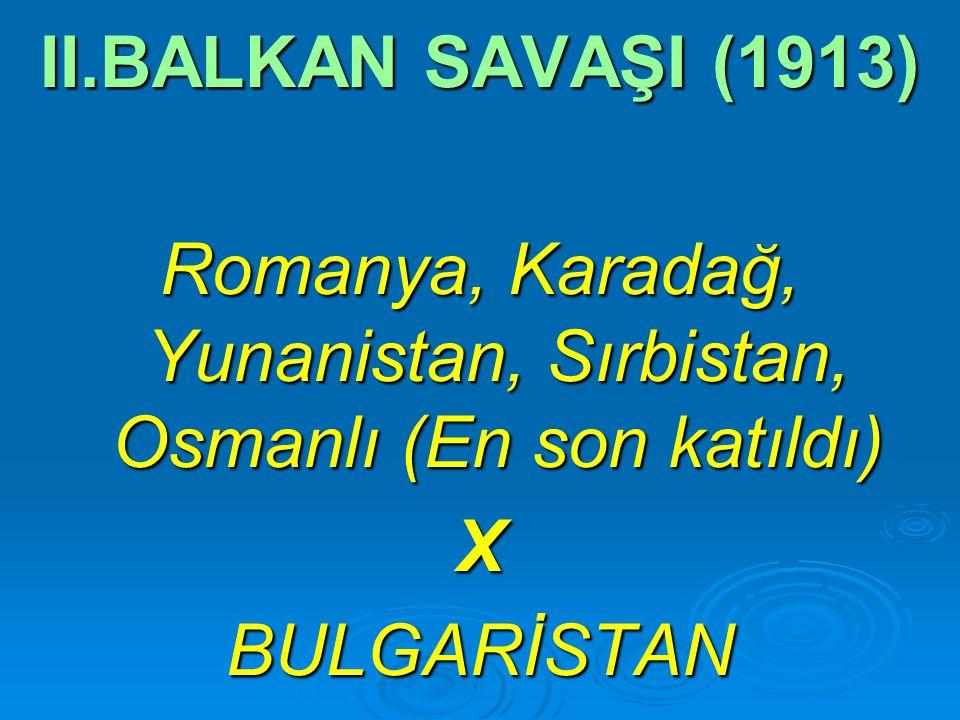 II.BALKAN SAVAŞI (1913) Romanya, Karadağ, Yunanistan, Sırbistan, Osmanlı (En son katıldı) XBULGARİSTAN