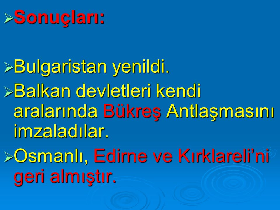  Sonuçları:  Bulgaristan yenildi.  Balkan devletleri kendi aralarında Bükreş Antlaşmasını imzaladılar.  Osmanlı, Edirne ve Kırklareli'ni geri almı