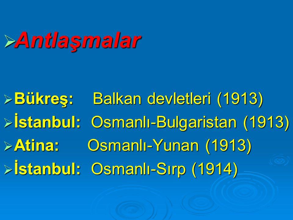  Antlaşmalar  Bükreş: Balkan devletleri (1913)  İstanbul: Osmanlı-Bulgaristan (1913)  Atina: Osmanlı-Yunan (1913)  İstanbul: Osmanlı-Sırp (1914)