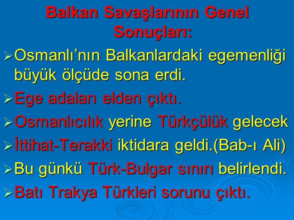 Balkan Savaşlarının Genel Sonuçları:  Osmanlı'nın Balkanlardaki egemenliği büyük ölçüde sona erdi.  Ege adaları elden çıktı.  Osmanlıcılık yerine T