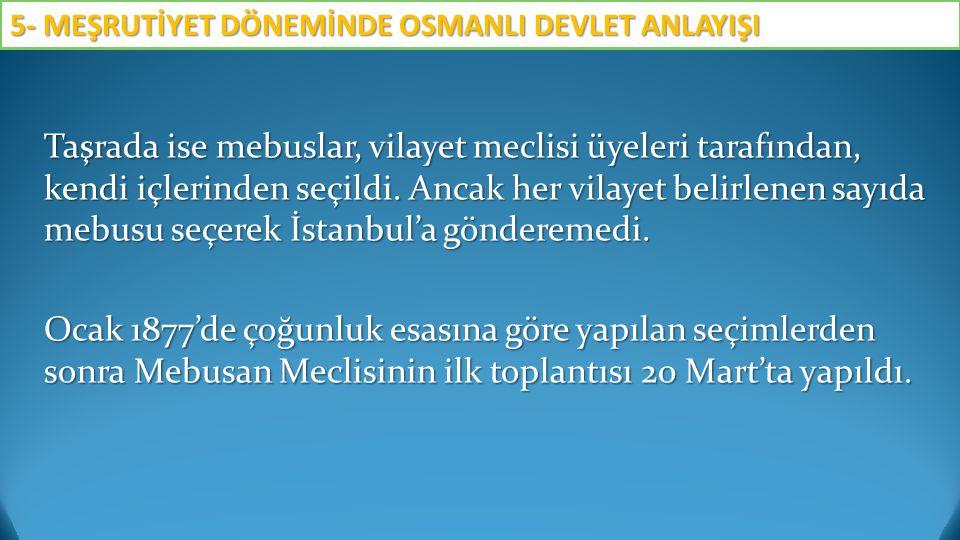 Taşrada ise mebuslar, vilayet meclisi üyeleri tarafından, kendi içlerinden seçildi. Ancak her vilayet belirlenen sayıda mebusu seçerek İstanbul'a gönd