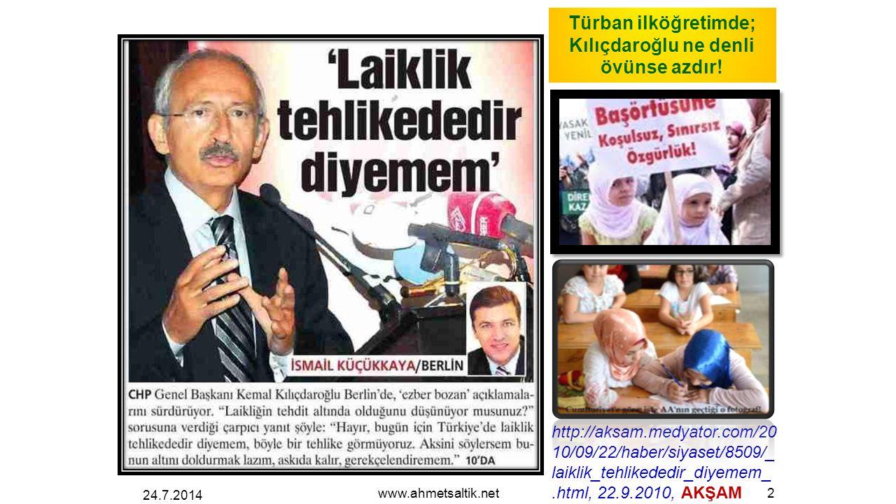 24.7.2014 www.ahmetsaltik.net2 http://aksam.medyator.com/20 10/09/22/haber/siyaset/8509/_ laiklik_tehlikededir_diyemem_.html, 22.9.2010, AKŞAM Türban ilköğretimde; Kılıçdaroğlu ne denli övünse azdır!