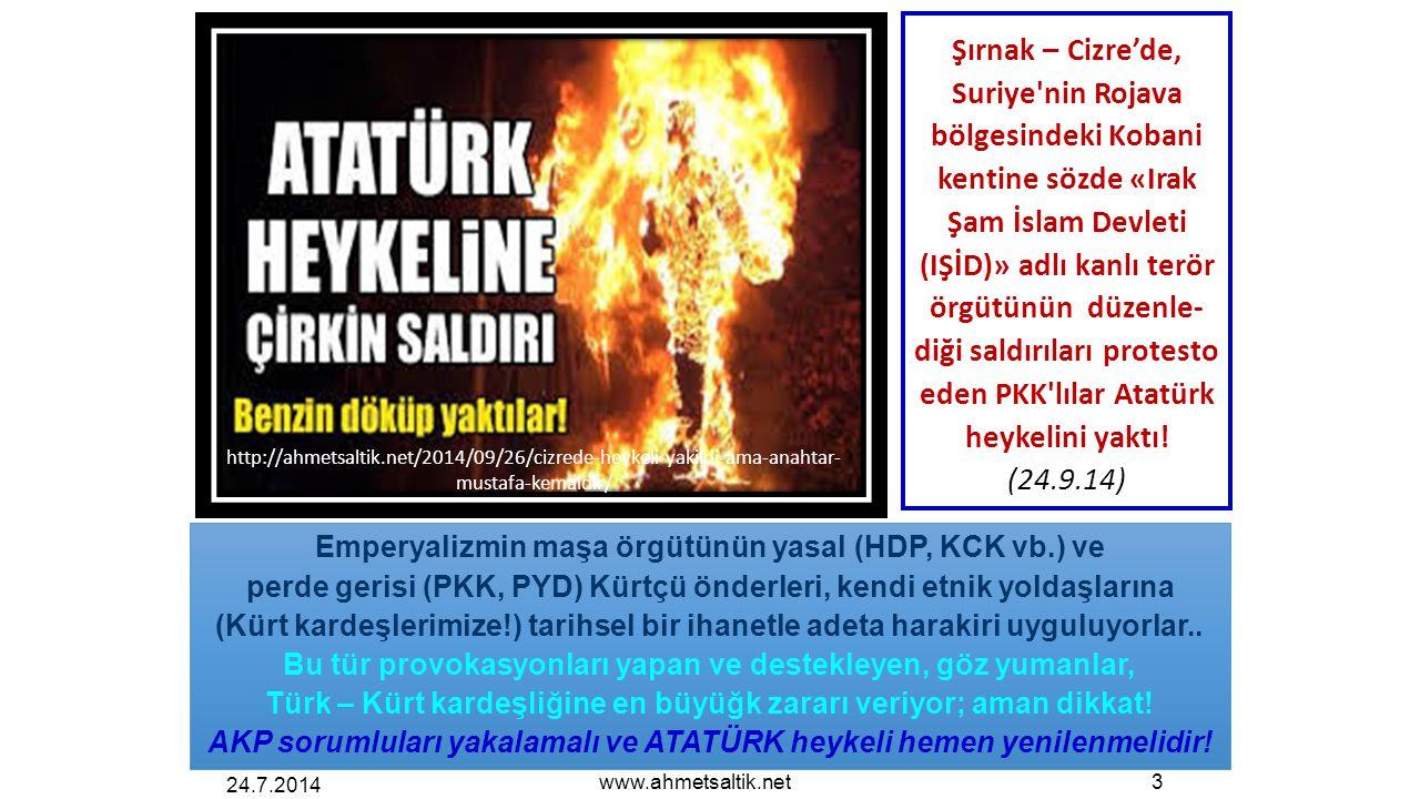 24.7.2014 www.ahmetsaltik.net3 Şırnak – Cizre'de, Suriye nin Rojava bölgesindeki Kobani kentine sözde «Irak Şam İslam Devleti (IŞİD)» adlı kanlı terör örgütünün düzenle- diği saldırıları protesto eden PKK lılar Atatürk heykelini yaktı.