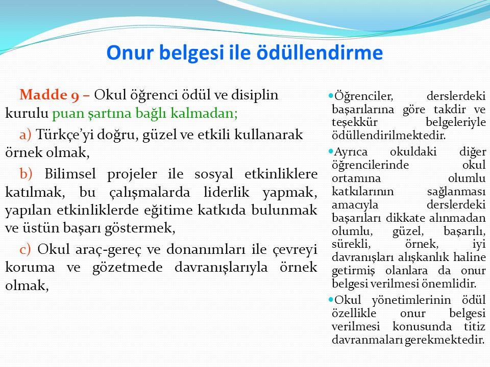 Onur belgesi ile ödüllendirme Madde 9 – Okul öğrenci ödül ve disiplin kurulu puan şartına bağlı kalmadan; a) Türkçe'yi doğru, güzel ve etkili kullanarak örnek olmak, b) Bilimsel projeler ile sosyal etkinliklere katılmak, bu çalışmalarda liderlik yapmak, yapılan etkinliklerde eğitime katkıda bulunmak ve üstün başarı göstermek, c) Okul araç-gereç ve donanımları ile çevreyi koruma ve gözetmede davranışlarıyla örnek olmak, Öğrenciler, derslerdeki başarılarına göre takdir ve teşekkür belgeleriyle ödüllendirilmektedir.