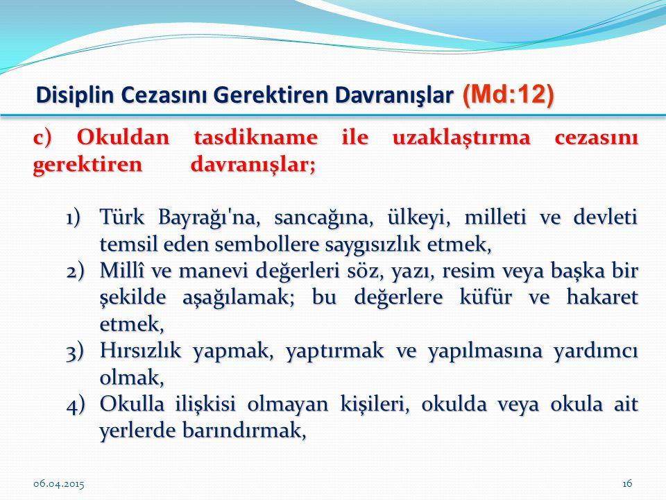 Disiplin Cezasını Gerektiren Davranışlar (Md:12) c) Okuldan tasdikname ile uzaklaştırma cezasını gerektiren davranışlar; 1)Türk Bayrağı na, sancağına, ülkeyi, milleti ve devleti temsil eden sembollere saygısızlık etmek, 2)Millî ve manevi değerleri söz, yazı, resim veya başka bir şekilde aşağılamak; bu değerlere küfür ve hakaret etmek, 3)Hırsızlık yapmak, yaptırmak ve yapılmasına yardımcı olmak, 4)Okulla ilişkisi olmayan kişileri, okulda veya okula ait yerlerde barındırmak, 06.04.201516
