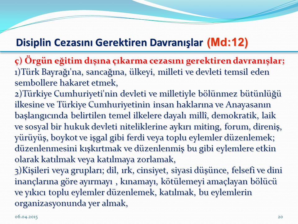 Disiplin Cezasını Gerektiren Davranışlar (Md:12) ç) Örgün eğitim dışına çıkarma cezasını gerektiren davranışlar; 1)Türk Bayrağı na, sancağına, ülkeyi, milleti ve devleti temsil eden sembollere hakaret etmek, 2)Türkiye Cumhuriyeti nin devleti ve milletiyle bölünmez bütünlüğü ilkesine ve Türkiye Cumhuriyetinin insan haklarına ve Anayasanın başlangıcında belirtilen temel ilkelere dayalı millî, demokratik, laik ve sosyal bir hukuk devleti niteliklerine aykırı miting, forum, direniş, yürüyüş, boykot ve işgal gibi ferdi veya toplu eylemler düzenlemek; düzenlenmesini kışkırtmak ve düzenlenmiş bu gibi eylemlere etkin olarak katılmak veya katılmaya zorlamak, 3)Kişileri veya grupları; dil, ırk, cinsiyet, siyasi düşünce, felsefi ve dini inançlarına göre ayırmayı, kınamayı, kötülemeyi amaçlayan bölücü ve yıkıcı toplu eylemler düzenlemek, katılmak, bu eylemlerin organizasyonunda yer almak, 06.04.201520