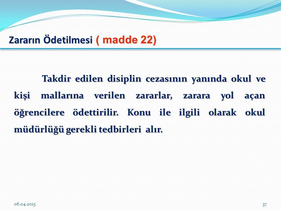 Zararın Ödetilmesi ( madde 22) Takdir edilen disiplin cezasının yanında okul ve kişi mallarına verilen zararlar, zarara yol açan öğrencilere ödettirilir.