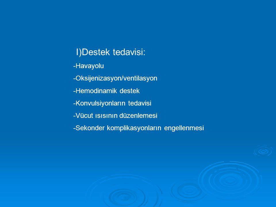 I)Destek tedavisi: -Havayolu -Oksijenizasyon/ventilasyon -Hemodinamik destek -Konvulsiyonların tedavisi -Vücut ısısının düzenlemesi -Sekonder komplikasyonların engellenmesi