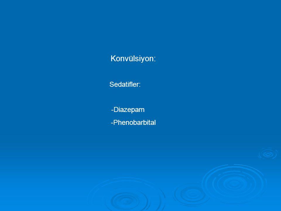 Konvülsiyon: Sedatifler: -Diazepam -Phenobarbital