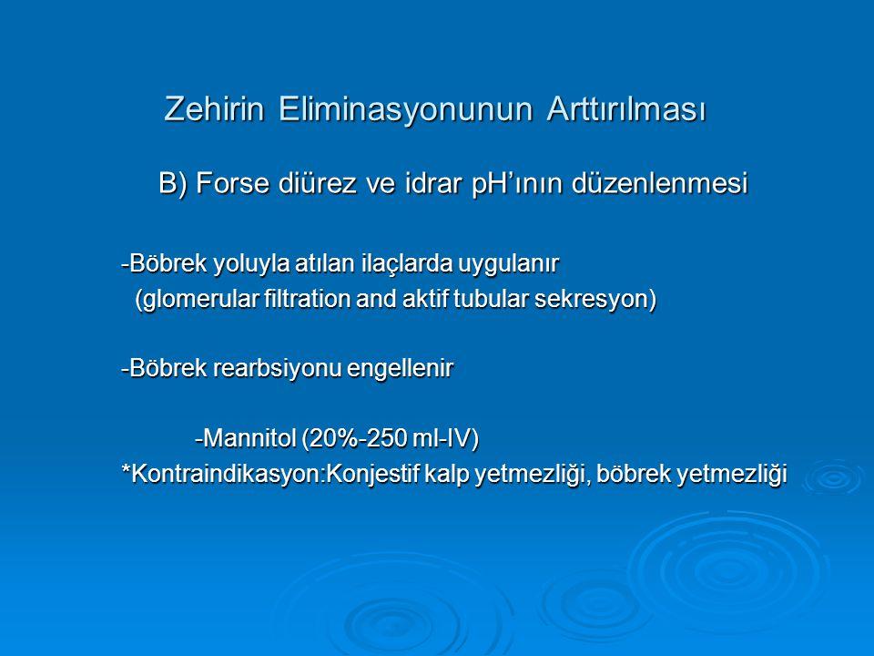 Zehirin Eliminasyonunun Arttırılması B) Forse diürez ve idrar pH'ının düzenlenmesi B) Forse diürez ve idrar pH'ının düzenlenmesi -Böbrek yoluyla atılan ilaçlarda uygulanır (glomerular filtration and aktif tubular sekresyon) (glomerular filtration and aktif tubular sekresyon) -Böbrek rearbsiyonu engellenir -Mannitol (20%-250 ml-IV) -Mannitol (20%-250 ml-IV) *Kontraindikasyon:Konjestif kalp yetmezliği, böbrek yetmezliği