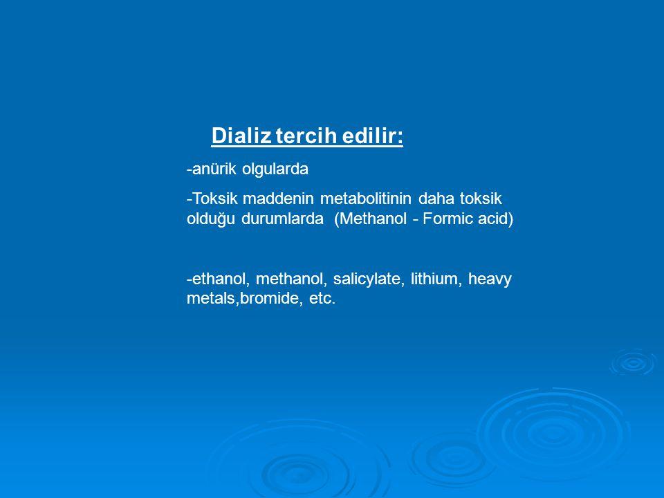 Dializ tercih edilir: -anürik olgularda -Toksik maddenin metabolitinin daha toksik olduğu durumlarda (Methanol - Formic acid) -ethanol, methanol, salicylate, lithium, heavy metals,bromide, etc.