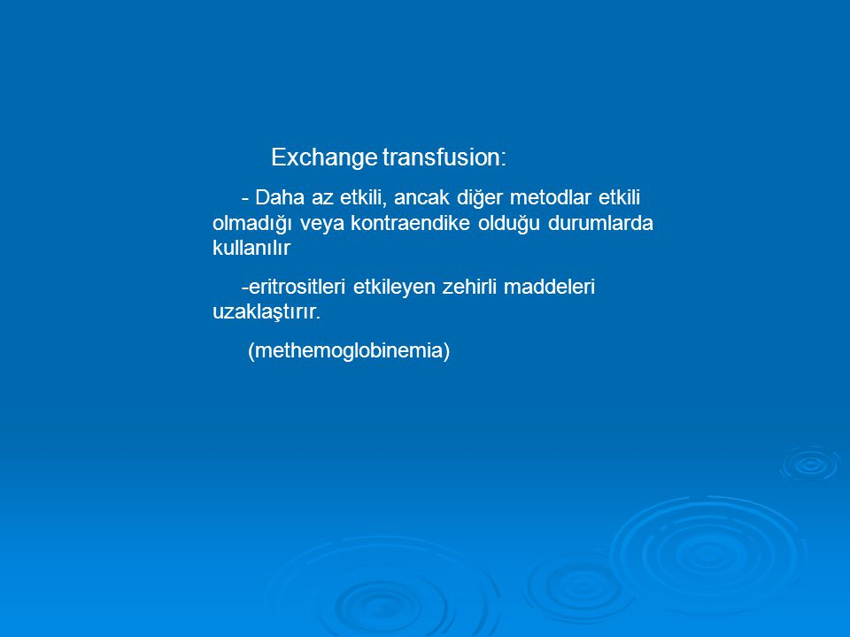 Exchange transfusion: - Daha az etkili, ancak diğer metodlar etkili olmadığı veya kontraendike olduğu durumlarda kullanılır -eritrositleri etkileyen zehirli maddeleri uzaklaştırır.