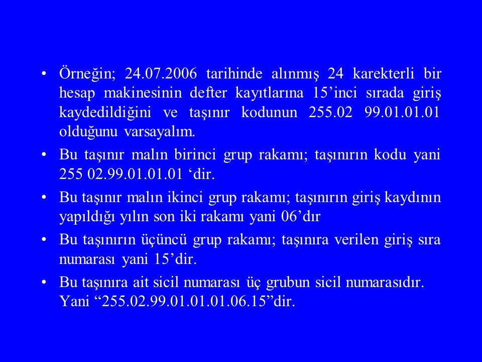 Örneğin; 24.07.2006 tarihinde alınmış 24 karekterli bir hesap makinesinin defter kayıtlarına 15'inci sırada giriş kaydedildiğini ve taşınır kodunun 25