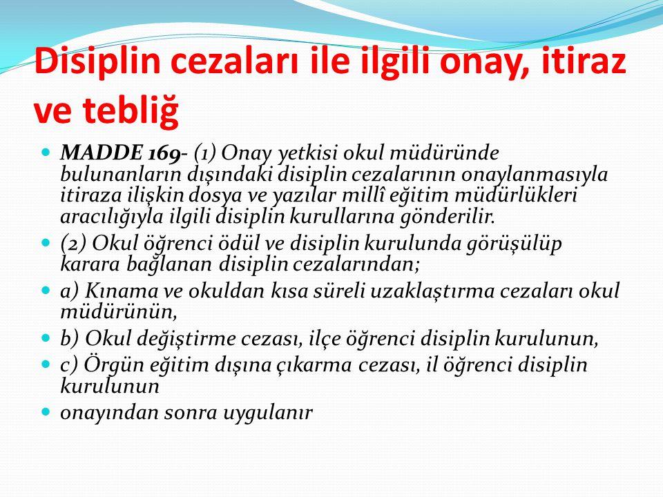 Disiplin cezaları ile ilgili onay, itiraz ve tebliğ MADDE 169- (1) Onay yetkisi okul müdüründe bulunanların dışındaki disiplin cezalarının onaylanması