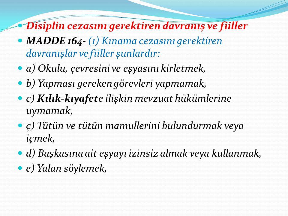 Ceza takdirinde dikkat edilecek hususlar MADDE 168- (1) Disiplin cezaları takdir edilirken; a) Öğrencinin 18 yaşına kadar çocuk olduğu, b) Öğrencinin üstün yararı, c) Soruşturma sürecinde gizlilik ilkesi, ç) Sınıf rehber öğretmeni ve öğrenci velisinin görüşleri, d) Öğrencinin ailesi ve çevresiyle ilgili bilgiler, e) Öğrencinin kişisel özellikleri ve psikolojik durumu,