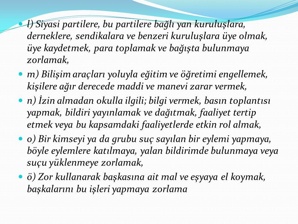 (4) Örgün eğitim dışına çıkarma cezasını gerektiren davranışlar; a) Türk Bayrağına, ülkeyi, milleti ve devleti temsil eden sembollere hakaret etmek, b) Türkiye Cumhuriyeti nin devleti ve milletiyle bölünmez bütünlüğü ilkesine ve Türkiye Cumhuriyetinin insan haklarına ve Anayasanın başlangıcında belirtilen temel ilkelere dayalı millî, demokratik, laik ve sosyal bir hukuk devleti niteliklerine aykırı miting, forum, direniş, yürüyüş, boykot ve işgal gibi ferdi veya toplu eylemler düzenlemek; düzenlenmesini kışkırtmak ve düzenlenmiş bu gibi eylemlere etkin olarak katılmak veya katılmaya zorlamak, c) Kişileri veya grupları; dil, ırk, cinsiyet, siyasi düşünce, felsefi ve dini inançlarına göre ayırmayı, kınamayı, kötülemeyi amaçlayan bölücü ve yıkıcı toplu eylemler düzenlemek, katılmak, bu eylemlerin organizasyonunda yer almak, ç) Kurul ve komisyonların çalışmasını tehdit veya zor kullanarak engellemek, d) Bağımlılık yapan zararlı maddelerin ticaretini yapmak,