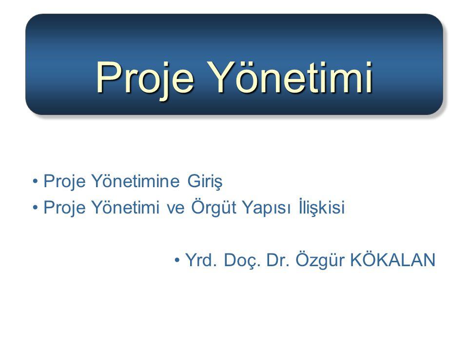 Proje Yönetimi Proje Yönetimine Giriş Proje Yönetimi ve Örgüt Yapısı İlişkisi Yrd. Doç. Dr. Özgür KÖKALAN