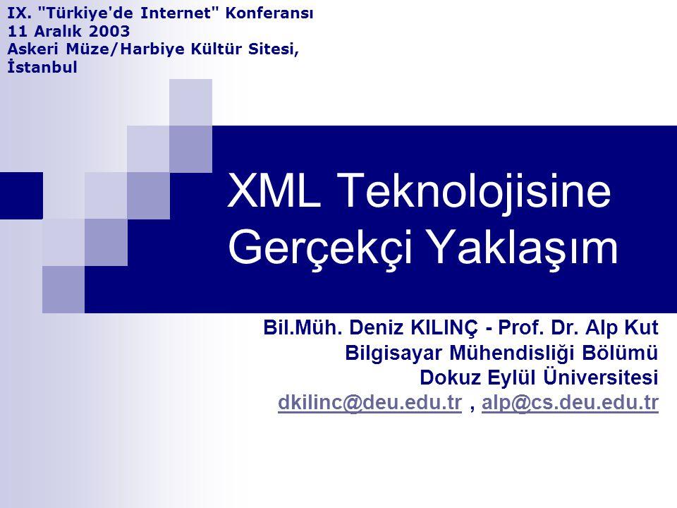 XML Teknolojisine Gerçekçi Yaklaşım Bil.Müh. Deniz KILINÇ - Prof. Dr. Alp Kut Bilgisayar Mühendisliği Bölümü Dokuz Eylül Üniversitesi dkilinc@deu.edu.