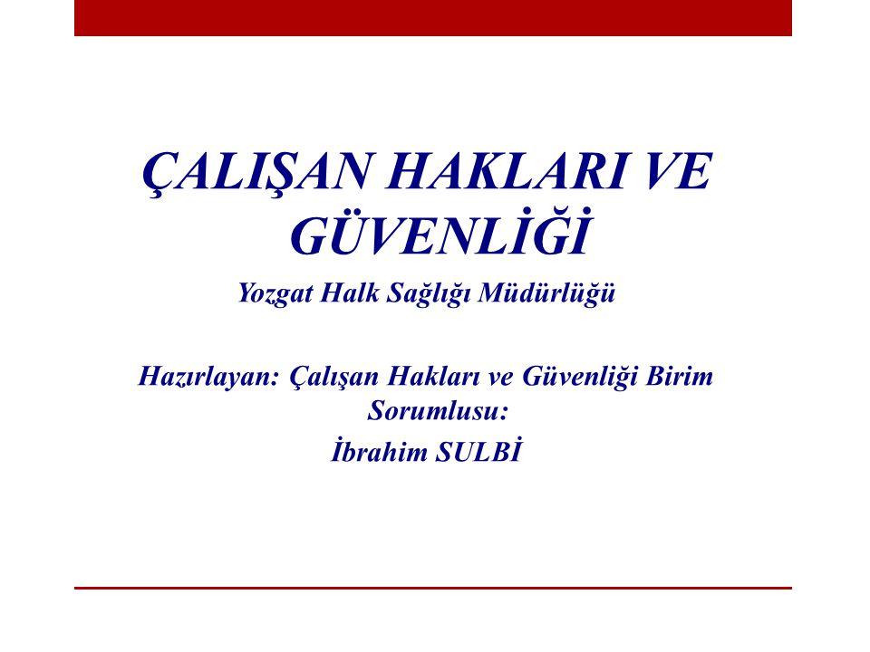 ÇALIŞAN HAKLARI VE GÜVENLİĞİ Yozgat Halk Sağlığı Müdürlüğü Hazırlayan: Çalışan Hakları ve Güvenliği Birim Sorumlusu: İbrahim SULBİ