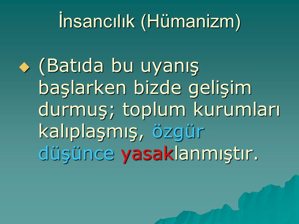 İnsancılık (Hümanizm)  (Batıda bu uyanış başlarken bizde gelişim durmuş; toplum kurumları kalıplaşmış, özgür düşünce yasaklanmıştır.