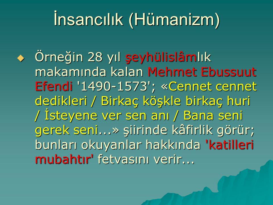 İnsancılık (Hümanizm)  Örneğin 28 yıl şeyhülislâmlık makamında kalan Mehmet Ebussuut Efendi '1490-1573'; «Cennet cennet dedikleri / Birkaç köşkle bir