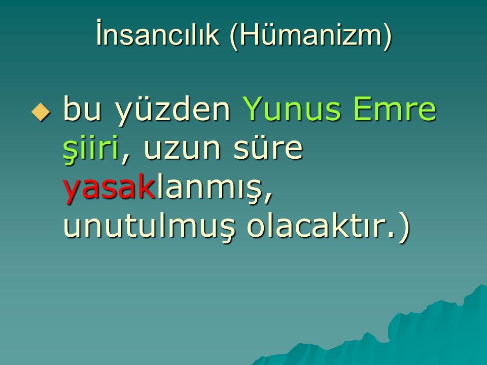 İnsancılık (Hümanizm)  bu yüzden Yunus Emre şiiri, uzun süre yasaklanmış, unutulmuş olacaktır.)