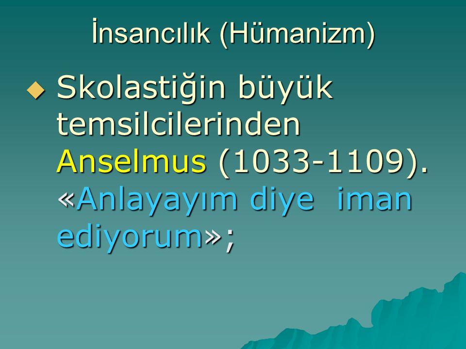 İnsancılık (Hümanizm)  Skolastiğin büyük temsilcilerinden Anselmus (1033-1109). «Anlayayım diye iman ediyorum»;