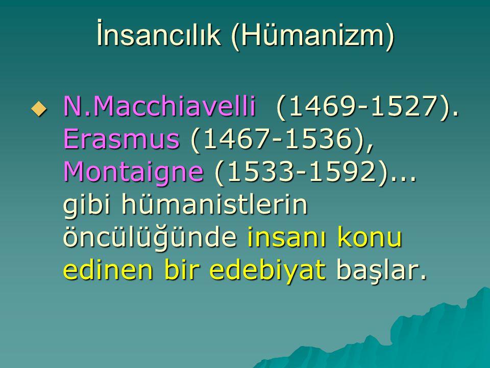 İnsancılık (Hümanizm)  N.Macchiavelli (1469-1527). Erasmus (1467-1536), Montaigne (1533-1592)... gibi hümanistlerin öncülüğünde insanı konu edinen bi