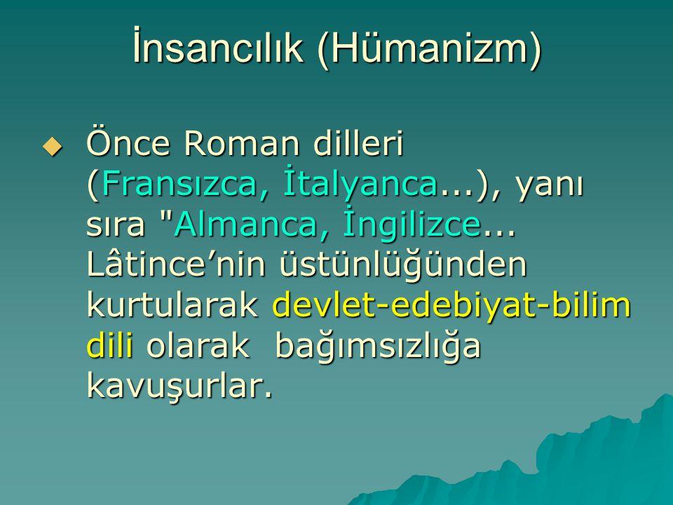 İnsancılık (Hümanizm)  Önce Roman dilleri (Fransızca, İtalyanca...), yanı sıra