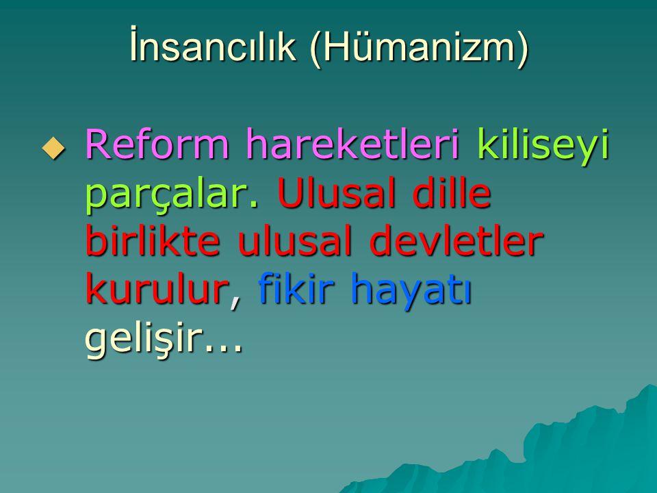 İnsancılık (Hümanizm)  Reform hareketleri kiliseyi parçalar. Ulusal dille birlikte ulusal devletler kurulur, fikir hayatı gelişir...