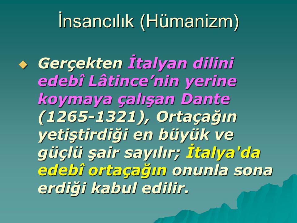 İnsancılık (Hümanizm)  Gerçekten İtalyan dilini edebî Lâtince'nin yerine koymaya çalışan Dante (1265-1321), Ortaçağın yetiştirdiği en büyük ve güçlü