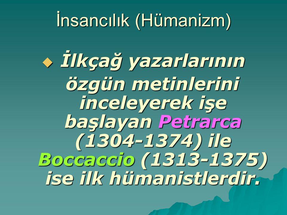 İnsancılık (Hümanizm)  İlkçağ yazarlarının özgün metinlerini inceleyerek işe başlayan Petrarca (1304-1374) ile Boccaccio (1313-1375) ise ilk hümanist