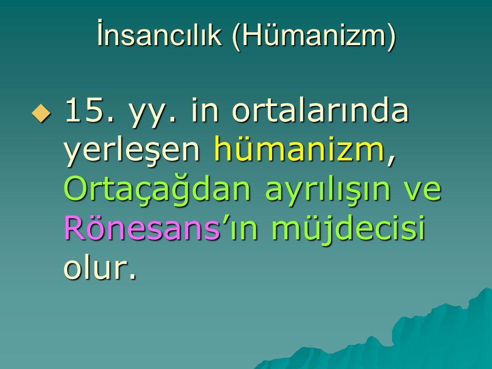 İnsancılık (Hümanizm)  15. yy. in ortalarında yerleşen hümanizm, Ortaçağdan ayrılışın ve Rönesans'ın müjdecisi olur.