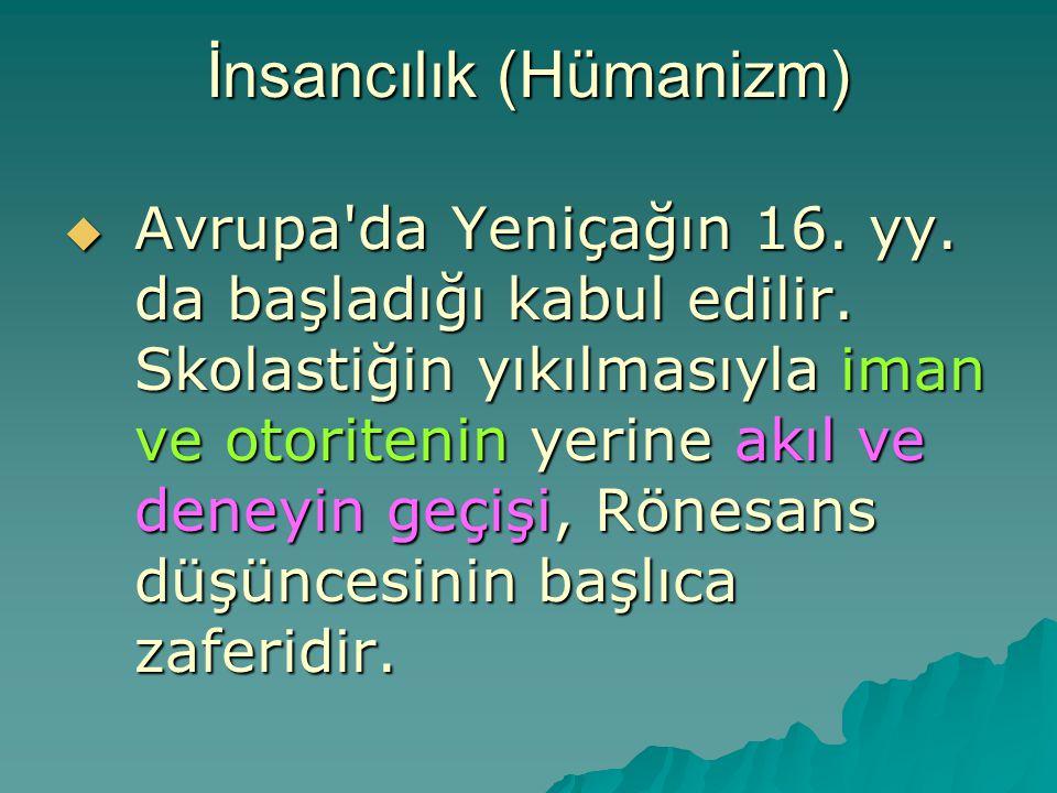 İnsancılık (Hümanizm)  Avrupa'da Yeniçağın 16. yy. da başladığı kabul edilir. Skolastiğin yıkılmasıyla iman ve otoritenin yerine akıl ve deneyin geçi