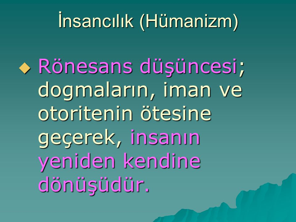 İnsancılık (Hümanizm)  Rönesans düşüncesi; dogmaların, iman ve otoritenin ötesine geçerek, insanın yeniden kendine dönüşüdür.