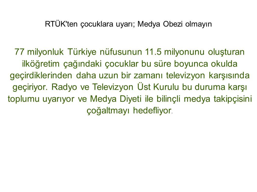 RTÜK'ten çocuklara uyarı; Medya Obezi olmayın 77 milyonluk Türkiye nüfusunun 11.5 milyonunu oluşturan ilköğretim çağındaki çocuklar bu süre boyunca ok