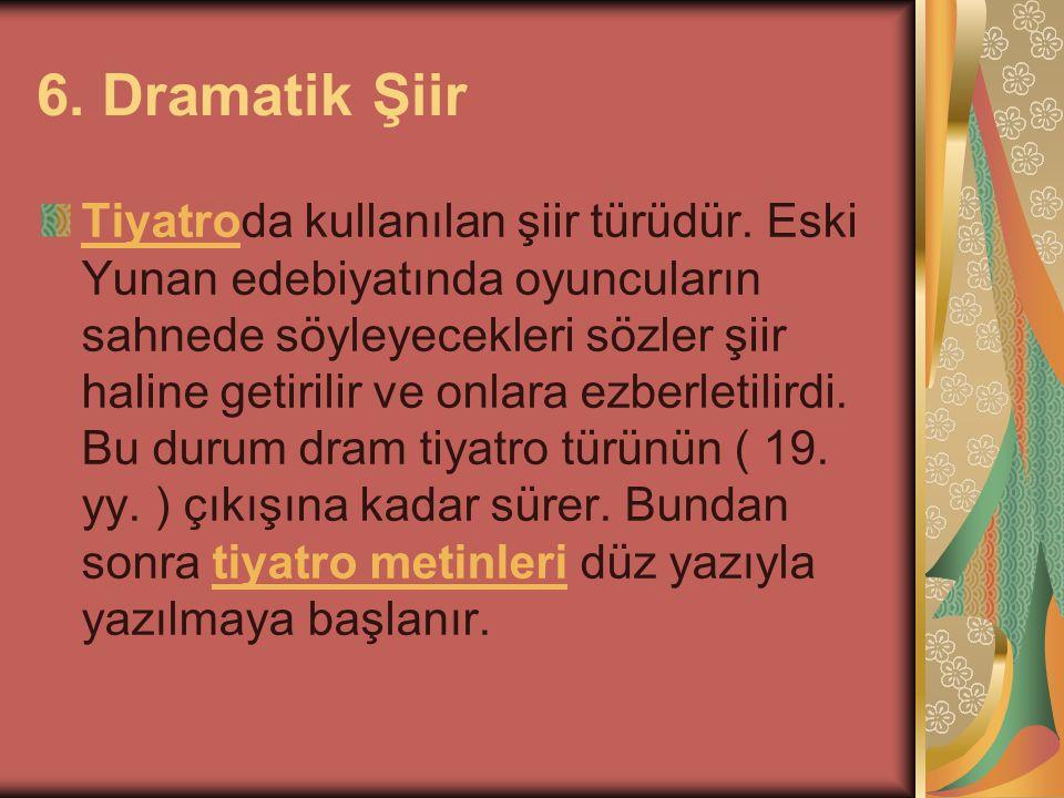 6. Dramatik Şiir TiyatroTiyatroda kullanılan şiir türüdür. Eski Yunan edebiyatında oyuncuların sahnede söyleyecekleri sözler şiir haline getirilir ve