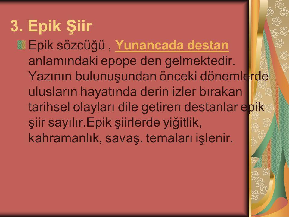 3. Epik Şiir Epik sözcüğü, Yunancada destan anlamındaki epope den gelmektedir. Yazının bulunuşundan önceki dönemlerde ulusların hayatında derin izler