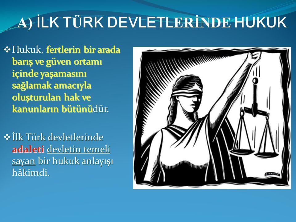  Hukuk, fertlerin bir arada barış ve güven ortamı içinde yaşamasını sağlamak amacıyla oluşturulan hak ve kanunların bütünüdür.  İlk Türk devletlerin