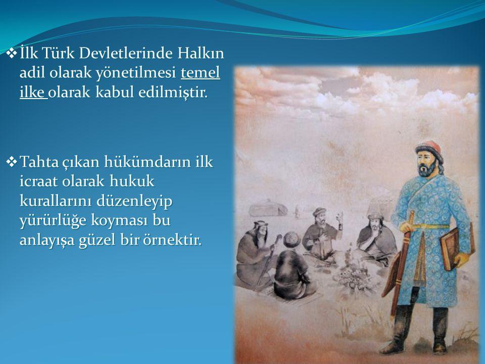  İlk Türk Devletlerinde Halkın adil olarak yönetilmesi temel ilke olarak kabul edilmiştir.  Tahta çıkan hükümdarın ilk icraat olarak hukuk kuralları
