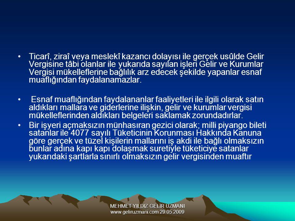 MEHMET YILDIZ GELİR UZMANI www.geliruzmani.com 29.05.2009 Ticarî, ziraî veya meslekî kazancı dolayısı ile gerçek usûlde Gelir Vergisine tâbi olanlar ile yukarıda sayılan işleri Gelir ve Kurumlar Vergisi mükelleflerine bağlılık arz edecek şekilde yapanlar esnaf muaflığından faydalanamazlar.