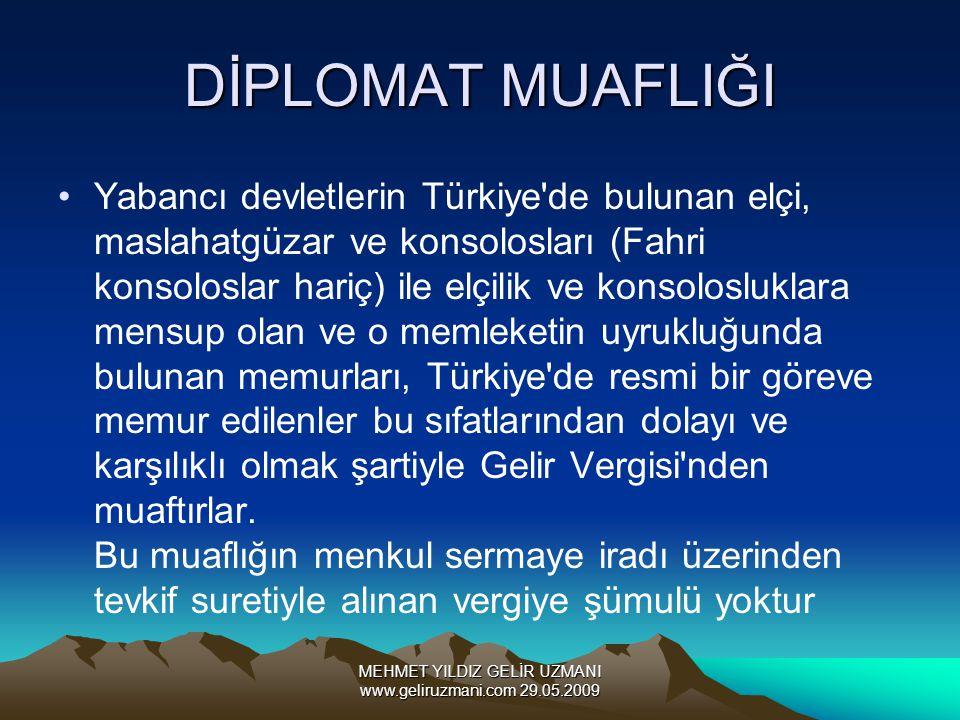 MEHMET YILDIZ GELİR UZMANI www.geliruzmani.com 29.05.2009 DİPLOMAT MUAFLIĞI Yabancı devletlerin Türkiye de bulunan elçi, maslahatgüzar ve konsolosları (Fahri konsoloslar hariç) ile elçilik ve konsolosluklara mensup olan ve o memleketin uyrukluğunda bulunan memurları, Türkiye de resmi bir göreve memur edilenler bu sıfatlarından dolayı ve karşılıklı olmak şartiyle Gelir Vergisi nden muaftırlar.