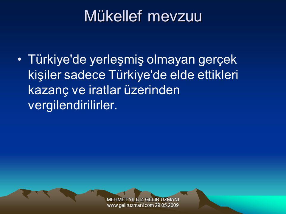 MEHMET YILDIZ GELİR UZMANI www.geliruzmani.com 29.05.2009 Mükellef mevzuu Türkiye de yerleşmiş olmayan gerçek kişiler sadece Türkiye de elde ettikleri kazanç ve iratlar üzerinden vergilendirilirler.