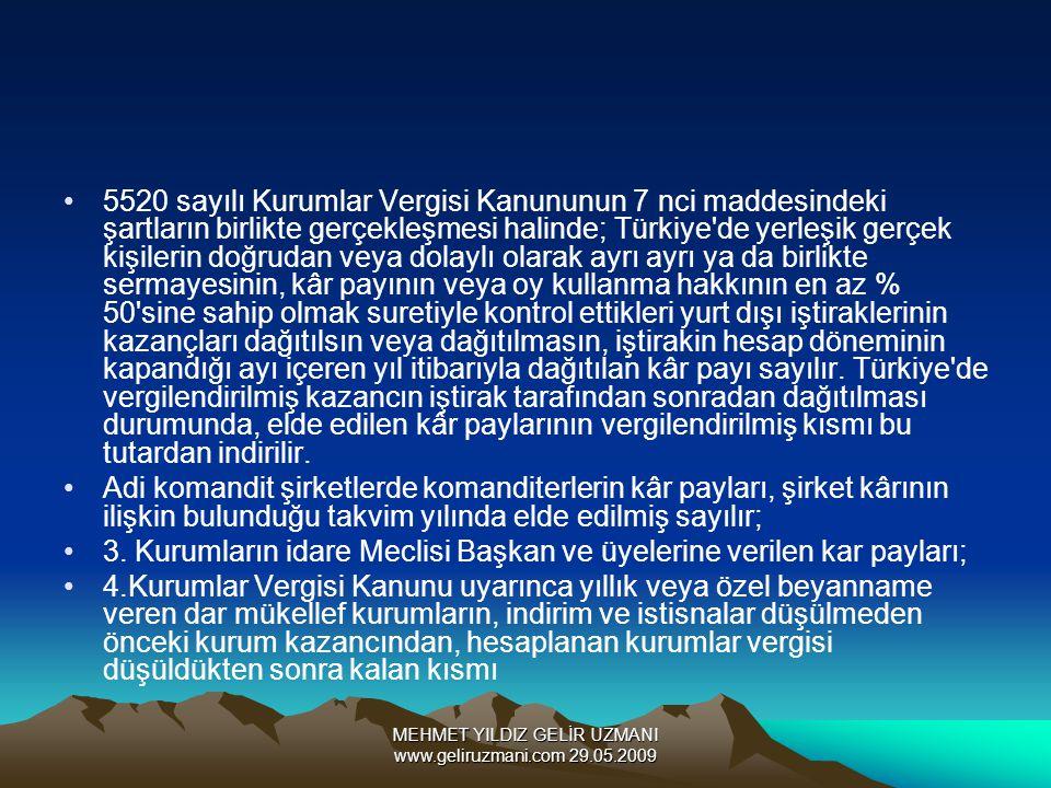 MEHMET YILDIZ GELİR UZMANI www.geliruzmani.com 29.05.2009 5520 sayılı Kurumlar Vergisi Kanununun 7 nci maddesindeki şartların birlikte gerçekleşmesi halinde; Türkiye de yerleşik gerçek kişilerin doğrudan veya dolaylı olarak ayrı ayrı ya da birlikte sermayesinin, kâr payının veya oy kullanma hakkının en az % 50 sine sahip olmak suretiyle kontrol ettikleri yurt dışı iştiraklerinin kazançları dağıtılsın veya dağıtılmasın, iştirakin hesap döneminin kapandığı ayı içeren yıl itibarıyla dağıtılan kâr payı sayılır.