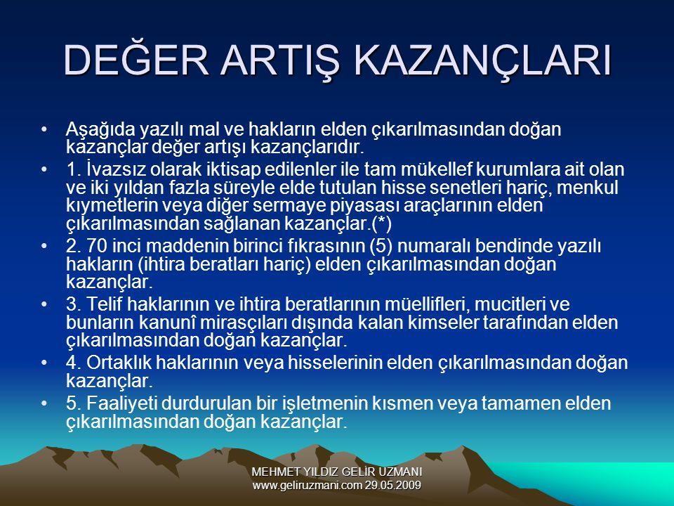 MEHMET YILDIZ GELİR UZMANI www.geliruzmani.com 29.05.2009 DEĞER ARTIŞ KAZANÇLARI Aşağıda yazılı mal ve hakların elden çıkarılmasından doğan kazançlar değer artışı kazançlarıdır.