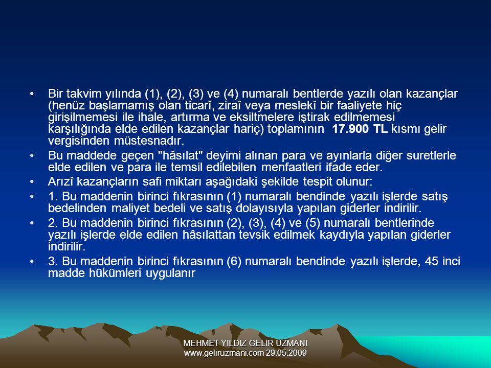 MEHMET YILDIZ GELİR UZMANI www.geliruzmani.com 29.05.2009 Bir takvim yılında (1), (2), (3) ve (4) numaralı bentlerde yazılı olan kazançlar (henüz başlamamış olan ticarî, ziraî veya meslekî bir faaliyete hiç girişilmemesi ile ihale, artırma ve eksiltmelere iştirak edilmemesi karşılığında elde edilen kazançlar hariç) toplamının 17.900 TL kısmı gelir vergisinden müstesnadır.